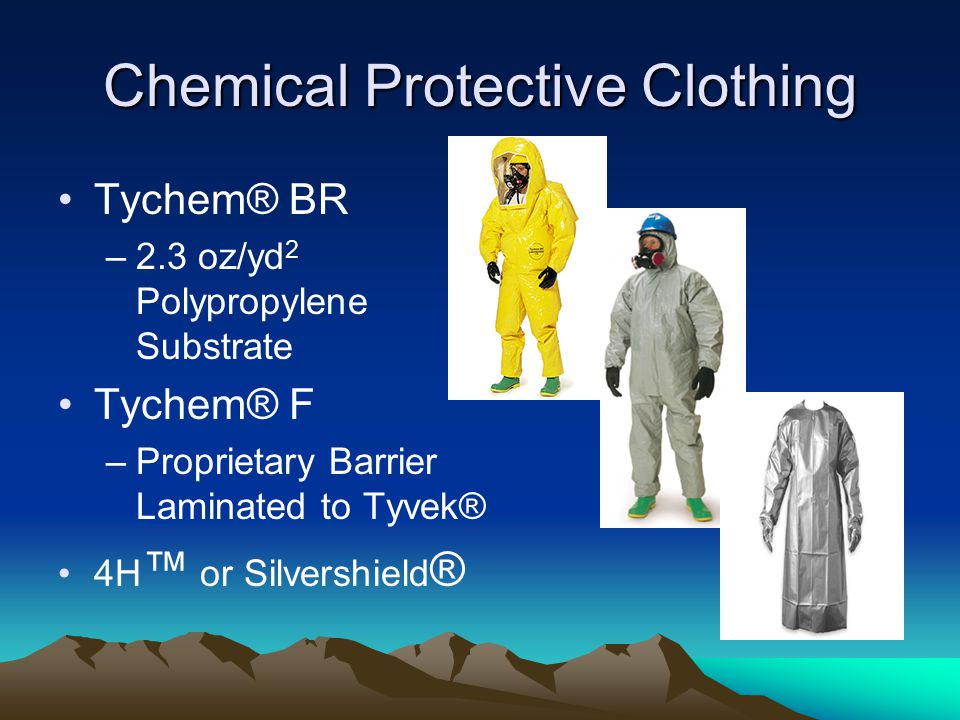 Chemical Protective Clothing Tychem® BR –2.3 oz/yd 2 Polypropylene Substrate Tychem® F –Proprietary Barrier Laminated to Tyvek® 4H ™ or Silvershield ®