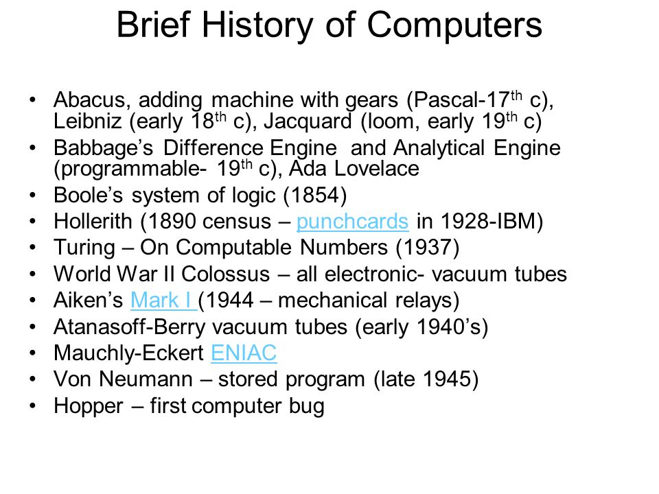 Brief History of Computers Abacus, adding machine with gears (Pascal-17 th c), Leibniz (early 18 th c), Jacquard (loom, early 19 th c) Babbage's Difference Engine and Analytical Engine (programmable- 19 th c), Ada Lovelace Boole's system of logic (1854) Hollerith (1890 census – punchcards in 1928-IBM)punchcards Turing – On Computable Numbers (1937) World War II Colossus – all electronic- vacuum tubes Aiken's Mark I (1944 – mechanical relays)Mark I Atanasoff-Berry vacuum tubes (early 1940's) Mauchly-Eckert ENIACENIAC Von Neumann – stored program (late 1945) Hopper – first computer bug