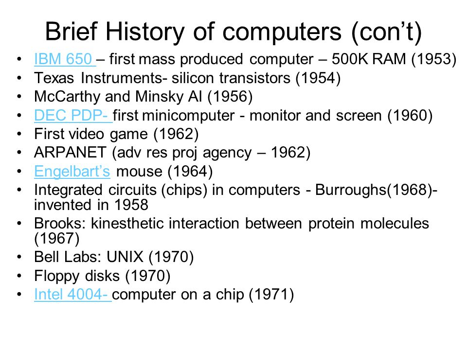 Brief History of computers (con't) First PC – Altair in a kit (1975) Jobs and Wozniak- Apple I – Apple Computer (1976, 1977) Gates and Allen – Microsoft (1977) IBM PC (1981) SGI (1981) Macintosh computer (1984) Boom HMD (1987) Spatialization of sound at NASA- Fisher and Wenzel (1989) Polhemus position trackers (1988) Berners-Lee at CERN – World Wide Web (1989) Linux (1991) Python (1991)
