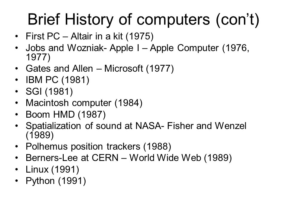 Brief History of computers (con't) Graphical user interface for Web navigation (Mosaic) (1993) Netscape (1994) Yahoo founded (1994) Java, Internet Explorer (1995) Google founded (1998) iMac (1998) i-pod (2001) Processing computer language (2001) Gmail (2004) Facebook (2004) YouTube (2005) i-phone (2007) ipad (2010) Kinect (2010)