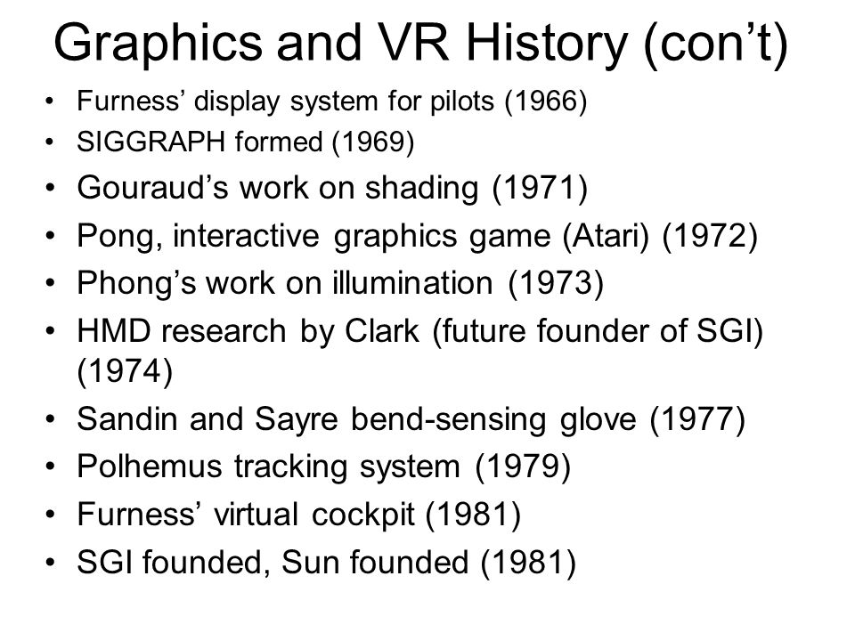 Graphics and VR History (con't) Furness' display system for pilots (1966) SIGGRAPH formed (1969) Gouraud's work on shading (1971) Pong, interactive graphics game (Atari) (1972) Phong's work on illumination (1973) HMD research by Clark (future founder of SGI) (1974) Sandin and Sayre bend-sensing glove (1977) Polhemus tracking system (1979) Furness' virtual cockpit (1981) SGI founded, Sun founded (1981)