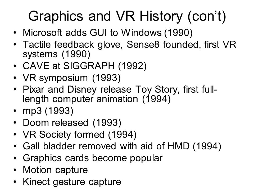 Graphics and VR History (con't) Microsoft adds GUI to Windows (1990) Tactile feedback glove, Sense8 founded, first VR systems (1990) CAVE at SIGGRAPH (1992) VR symposium (1993) Pixar and Disney release Toy Story, first full- length computer animation (1994) mp3 (1993) Doom released (1993) VR Society formed (1994) Gall bladder removed with aid of HMD (1994) Graphics cards become popular Motion capture Kinect gesture capture