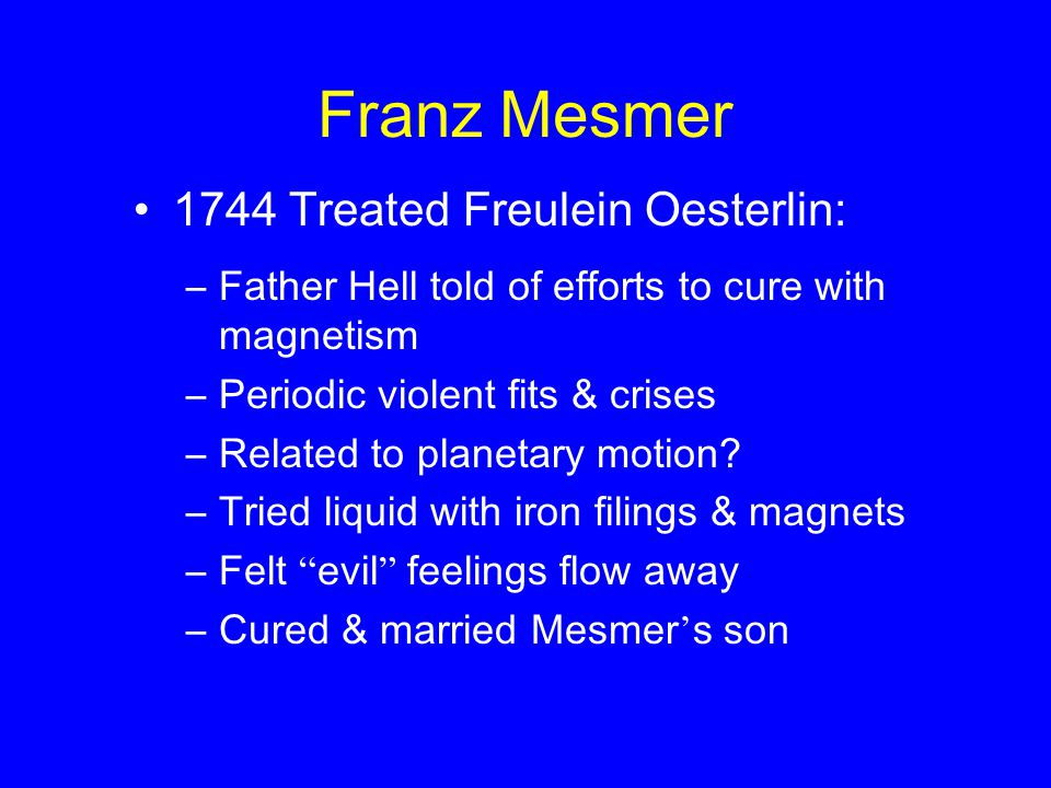 Franz Mesmer 1744 Treated Freulein Oesterlin: –Father Hell told of efforts to cure with magnetism –Periodic violent fits & crises –Related to planetary motion.