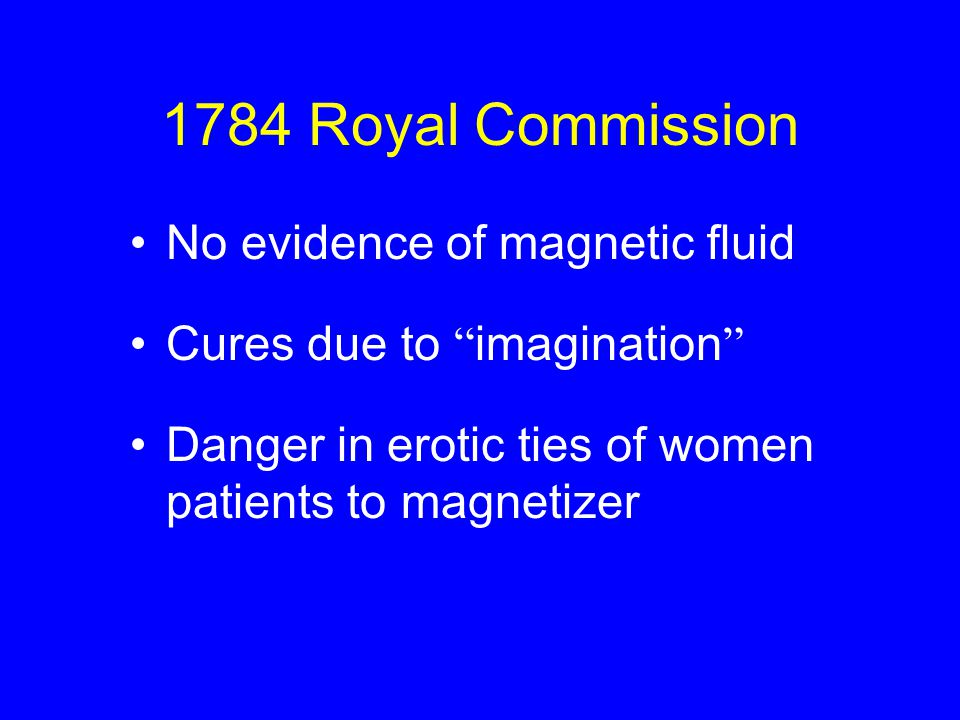 1784 Royal Commission No evidence of magnetic fluid Cures due to imagination Danger in erotic ties of women patients to magnetizer