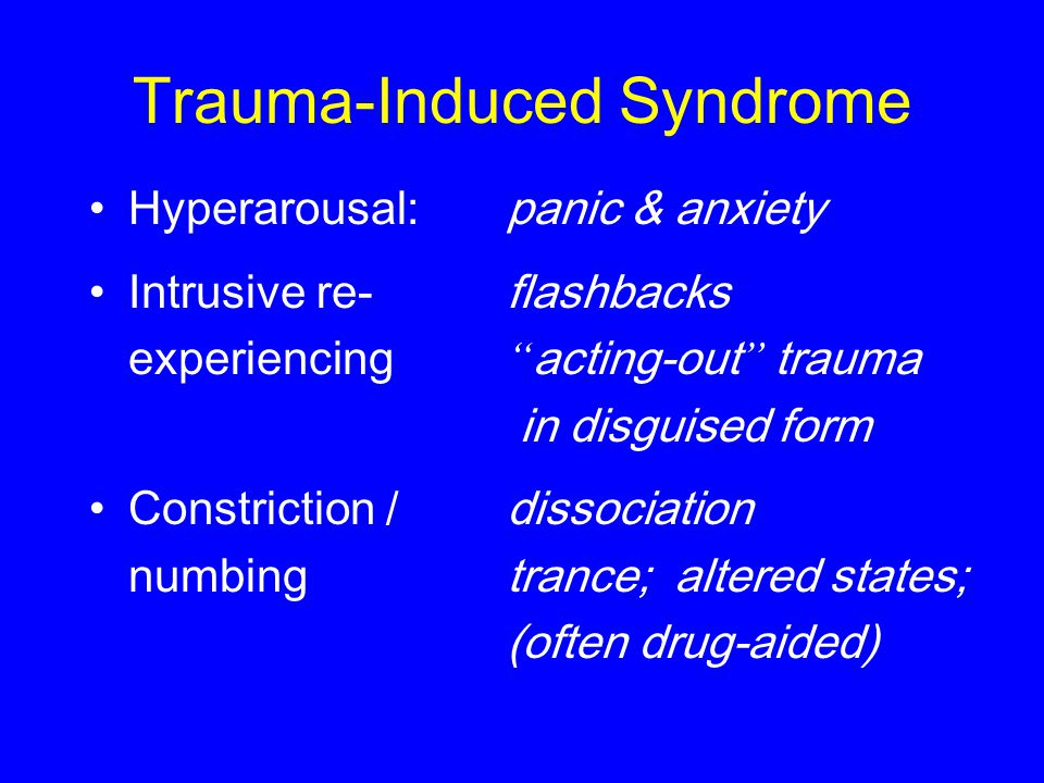 Trauma-Induced Syndrome Hyperarousal:panic & anxiety Intrusive re-flashbacks experiencing acting-out trauma in disguised form Constriction /dissociation numbingtrance; altered states; (often drug-aided)