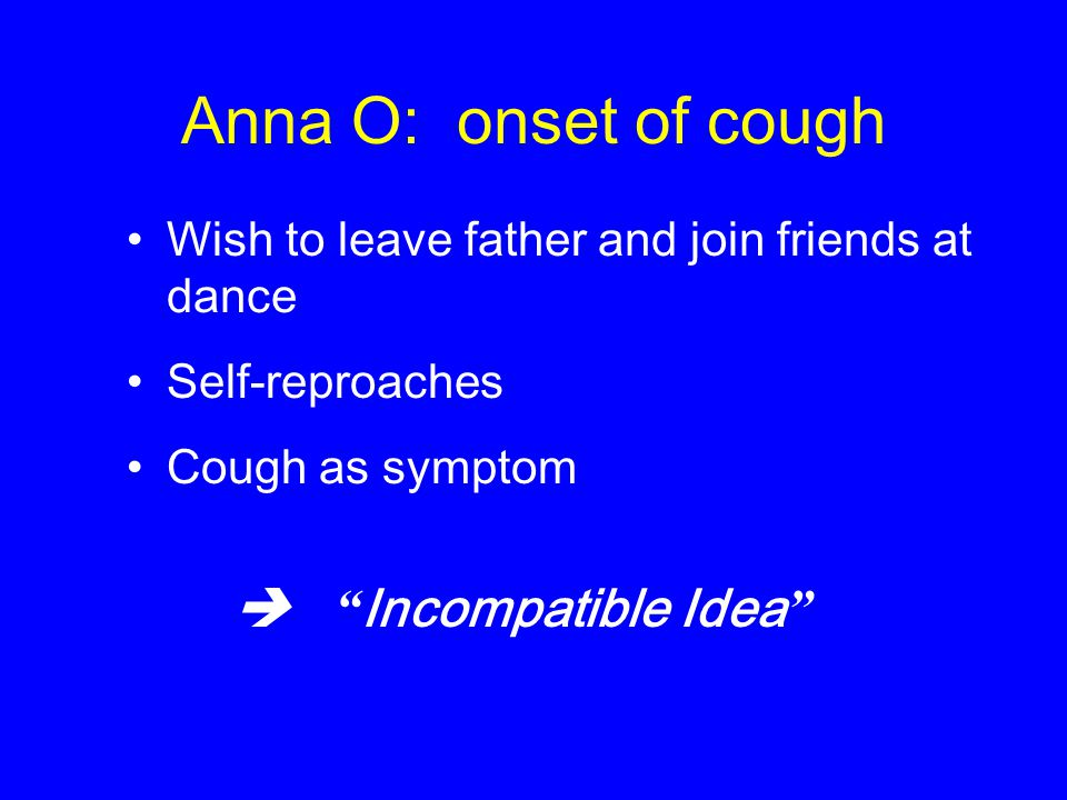 Anna O: onset of cough Wish to leave father and join friends at dance Self-reproaches Cough as symptom  Incompatible Idea