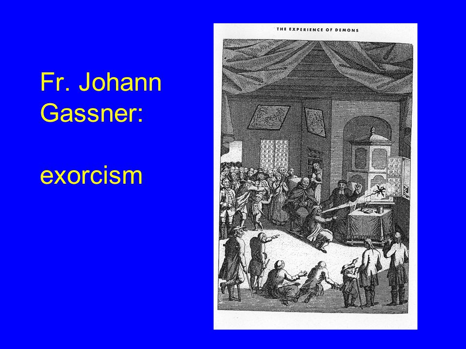 Father Johann Gassner 1775 Target of Papal inquiry: –Ruled unorthodox –Banished to small parish Last gasp of official exorcism