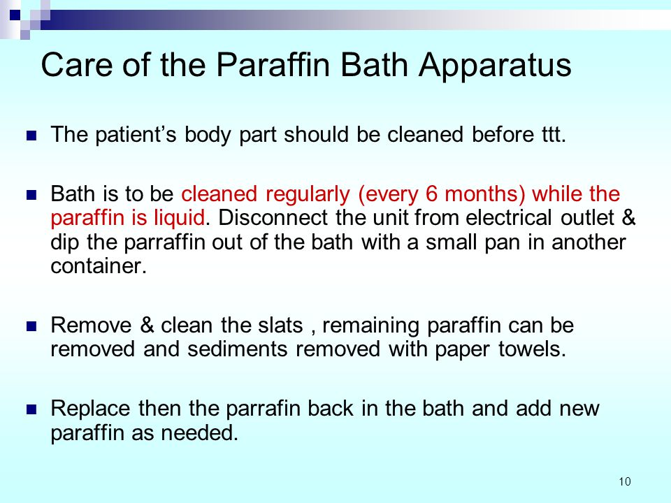 Care of the Paraffin Bath Apparatus The patient's body part should be cleaned before ttt. Bath is to be cleaned regularly (every 6 months) while the p