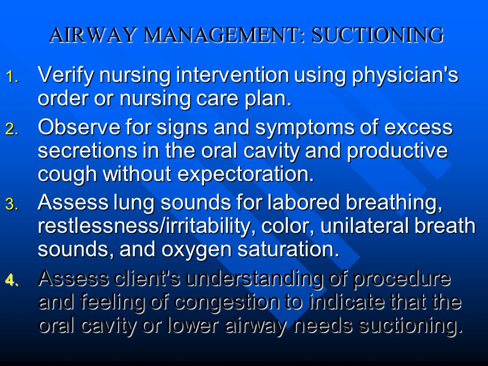 AIRWAY MANAGEMENT: SUCTIONING 1. Verify nursing intervention using physician's order or nursing care plan. 2. Observe for signs and symptoms of excess