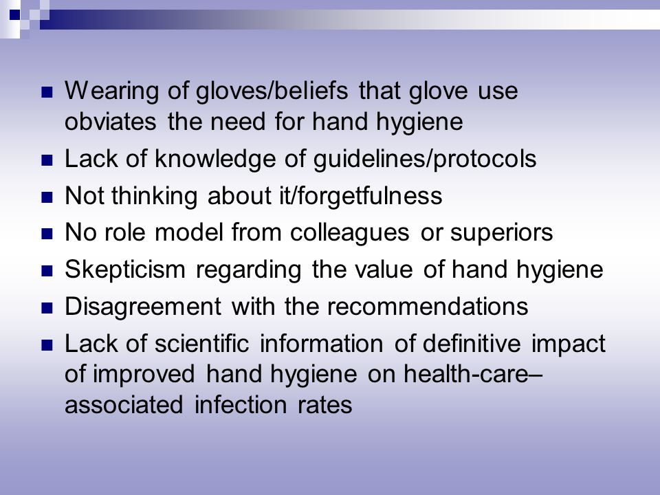 Wearing of gloves/beliefs that glove use obviates the need for hand hygiene Lack of knowledge of guidelines/protocols Not thinking about it/forgetfulness No role model from colleagues or superiors Skepticism regarding the value of hand hygiene Disagreement with the recommendations Lack of scientific information of definitive impact of improved hand hygiene on health-care– associated infection rates