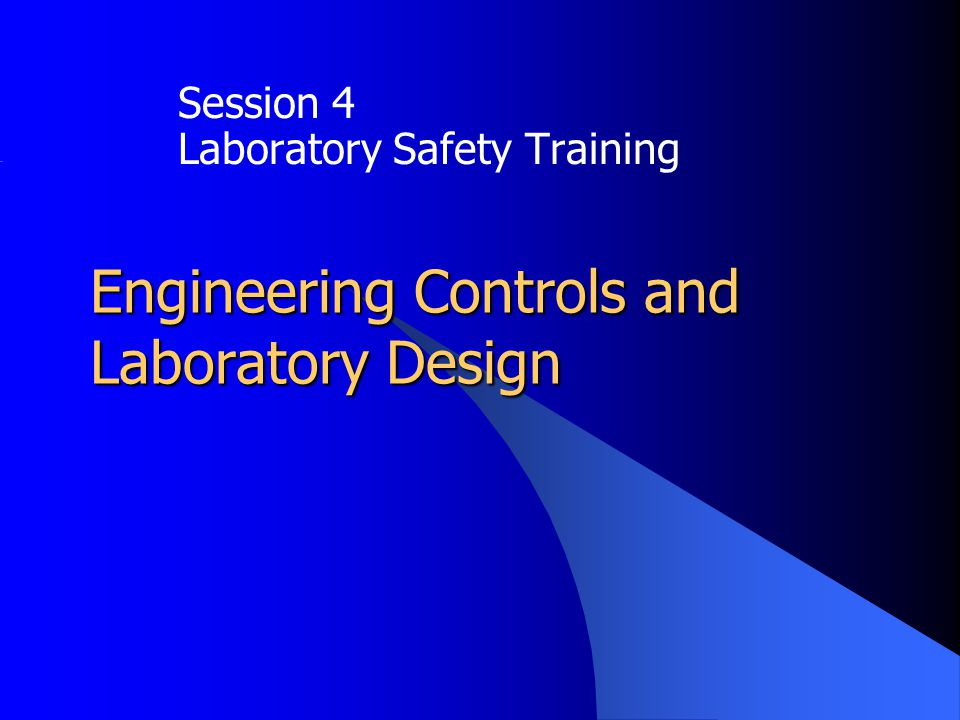 Engineering Controls and Laboratory Design Session 4 Laboratory Safety Training