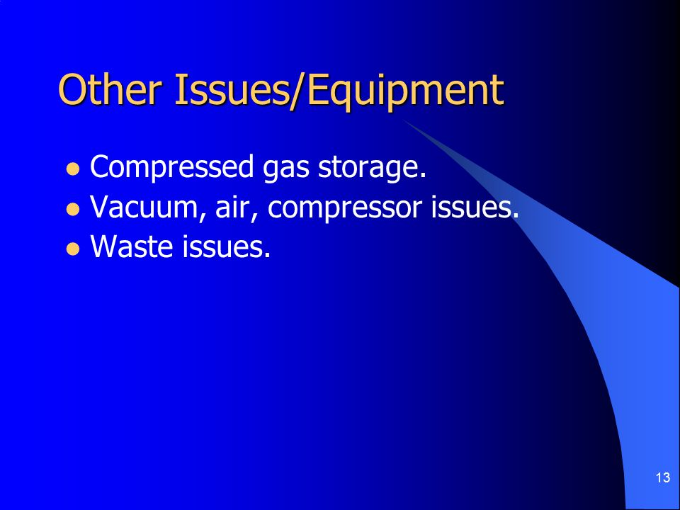 13 Other Issues/Equipment Compressed gas storage. Vacuum, air, compressor issues. Waste issues.