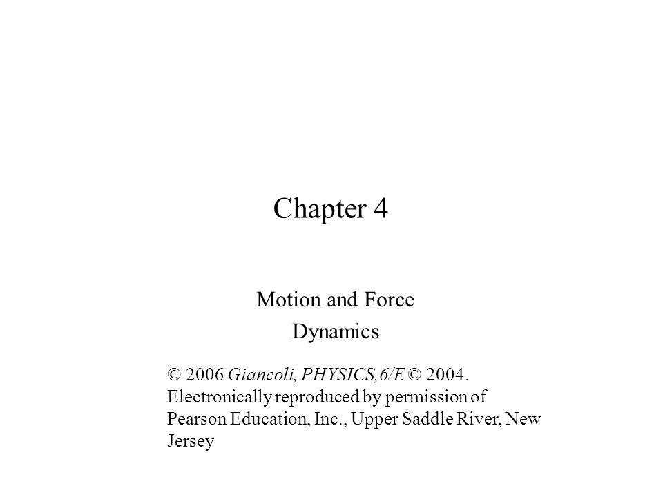 Chapter 4 Motion and Force Dynamics © 2006 Giancoli, PHYSICS,6/E © 2004.