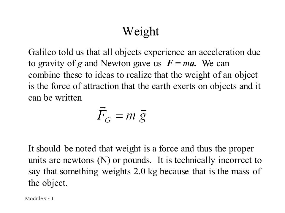 Module 9 - 1 Weight Galileo told us that all objects experience an acceleration due to gravity of g and Newton gave us F = ma. We can combine these to
