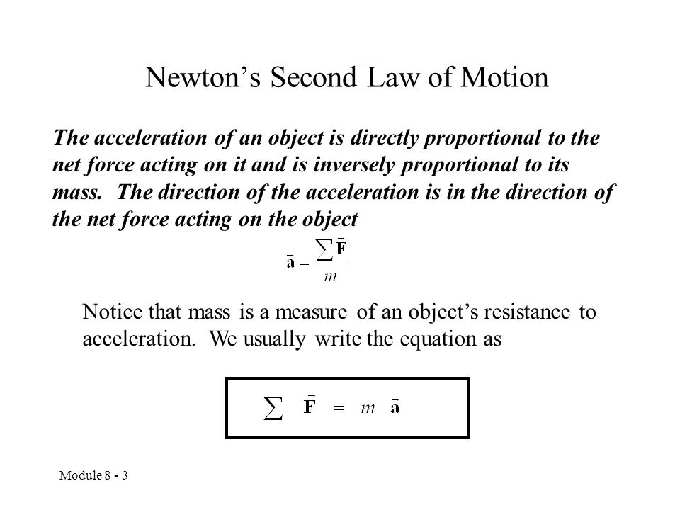 Module 8 - 3 Newton's Second Law of Motion The acceleration of an object is directly proportional to the net force acting on it and is inversely proportional to its mass.