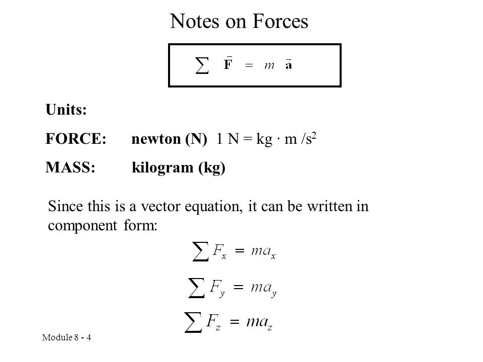 Module 8 - 4 Notes on Forces Units: FORCE: newton (N) 1 N = kg · m /s 2 MASS: kilogram (kg) Since this is a vector equation, it can be written in component form: