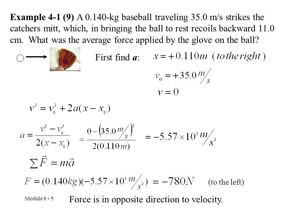 Module 8 - 5 Example 4-1 (9) A 0.140-kg baseball traveling 35.0 m/s strikes the catchers mitt, which, in bringing the ball to rest recoils backward 11.0 cm.