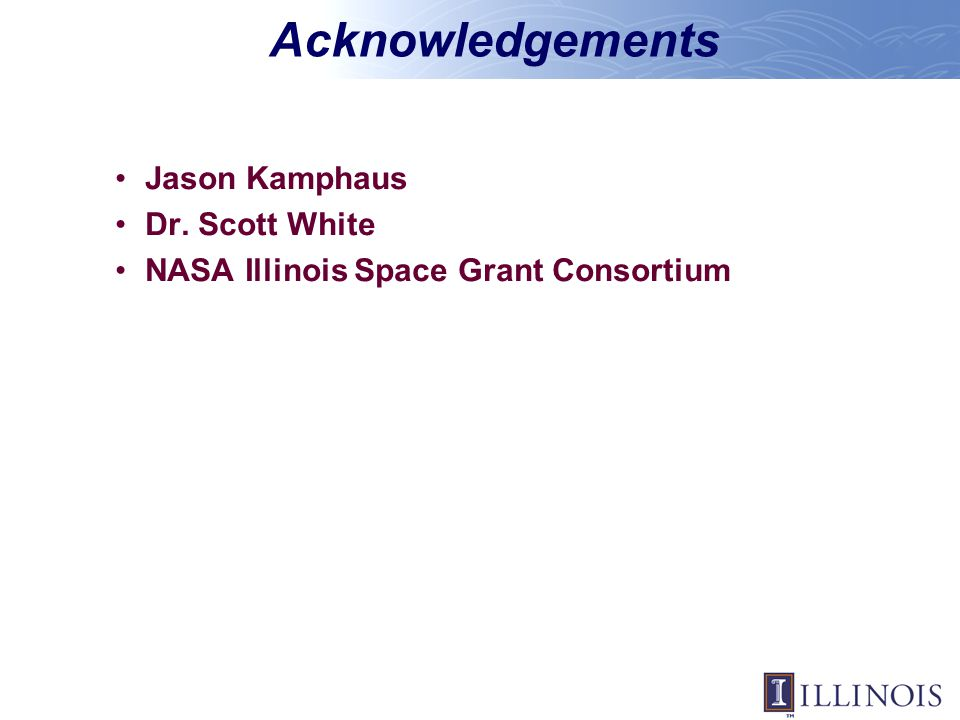 Acknowledgements Jason Kamphaus Dr. Scott White NASA Illinois Space Grant Consortium