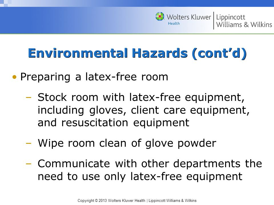 Copyright © 2013 Wolters Kluwer Health | Lippincott Williams & Wilkins Environmental Hazards (cont'd) Preparing a latex-free room –Stock room with latex-free equipment, including gloves, client care equipment, and resuscitation equipment –Wipe room clean of glove powder –Communicate with other departments the need to use only latex-free equipment