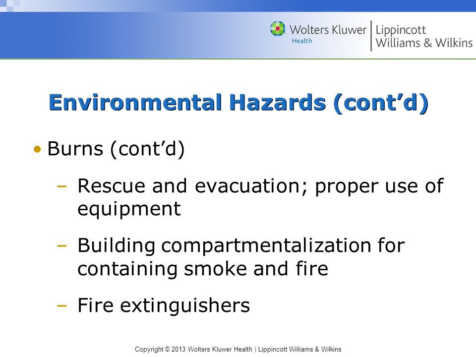 Copyright © 2013 Wolters Kluwer Health | Lippincott Williams & Wilkins Environmental Hazards (cont'd) Burns (cont'd) –Rescue and evacuation; proper use of equipment –Building compartmentalization for containing smoke and fire –Fire extinguishers
