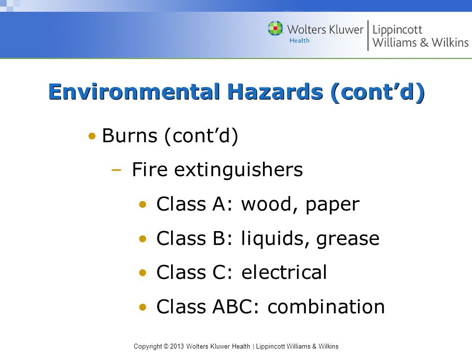 Copyright © 2013 Wolters Kluwer Health | Lippincott Williams & Wilkins Environmental Hazards (cont'd) Burns (cont'd) –Fire extinguishers Class A: wood, paper Class B: liquids, grease Class C: electrical Class ABC: combination