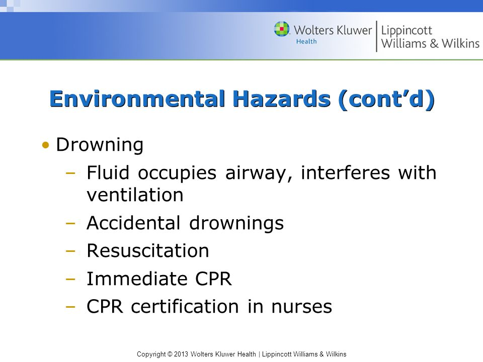 Copyright © 2013 Wolters Kluwer Health | Lippincott Williams & Wilkins Environmental Hazards (cont'd) Drowning –Fluid occupies airway, interferes with ventilation –Accidental drownings –Resuscitation –Immediate CPR –CPR certification in nurses