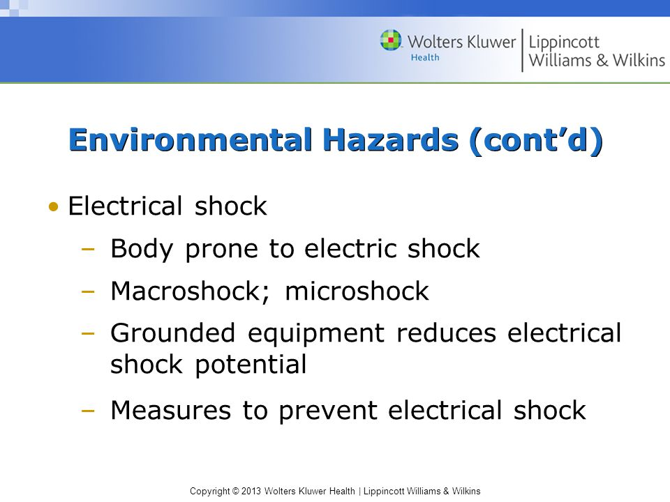 Copyright © 2013 Wolters Kluwer Health | Lippincott Williams & Wilkins Environmental Hazards (cont'd) Electrical shock –Body prone to electric shock –Macroshock; microshock –Grounded equipment reduces electrical shock potential –Measures to prevent electrical shock