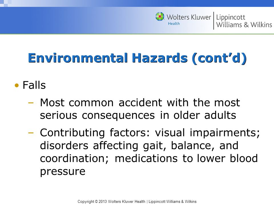 Copyright © 2013 Wolters Kluwer Health | Lippincott Williams & Wilkins Environmental Hazards (cont'd) Falls –Most common accident with the most serious consequences in older adults –Contributing factors: visual impairments; disorders affecting gait, balance, and coordination; medications to lower blood pressure