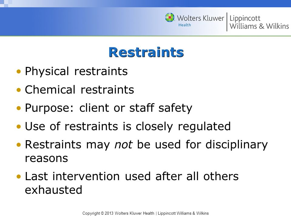 Copyright © 2013 Wolters Kluwer Health | Lippincott Williams & Wilkins Restraints Physical restraints Chemical restraints Purpose: client or staff safety Use of restraints is closely regulated Restraints may not be used for disciplinary reasons Last intervention used after all others exhausted
