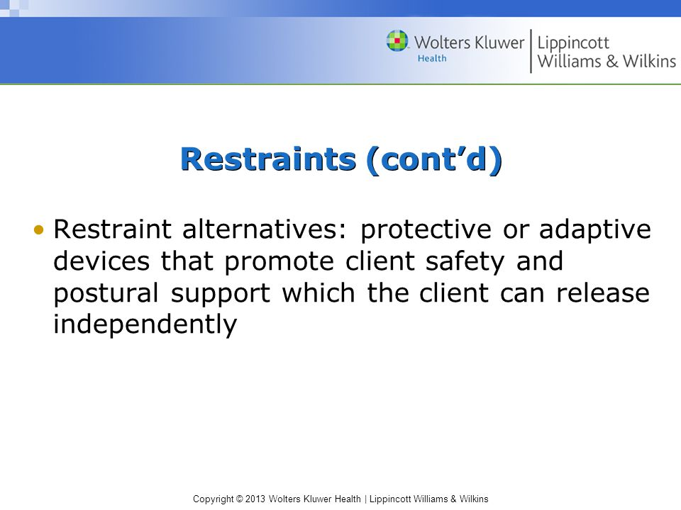 Copyright © 2013 Wolters Kluwer Health | Lippincott Williams & Wilkins Restraints (cont'd) Restraint alternatives: protective or adaptive devices that