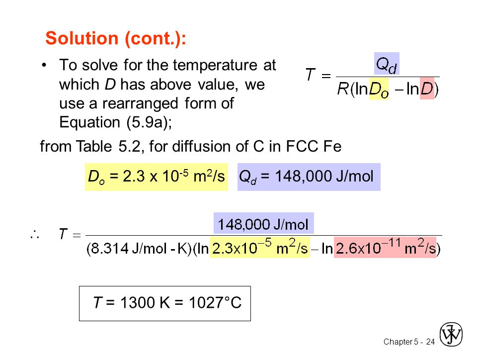 Chapter 5 - 24 To solve for the temperature at which D has above value, we use a rearranged form of Equation (5.9a); from Table 5.2, for diffusion of C in FCC Fe D o = 2.3 x 10 -5 m 2 /s Q d = 148,000 J/mol  Solution (cont.): T = 1300 K = 1027°C