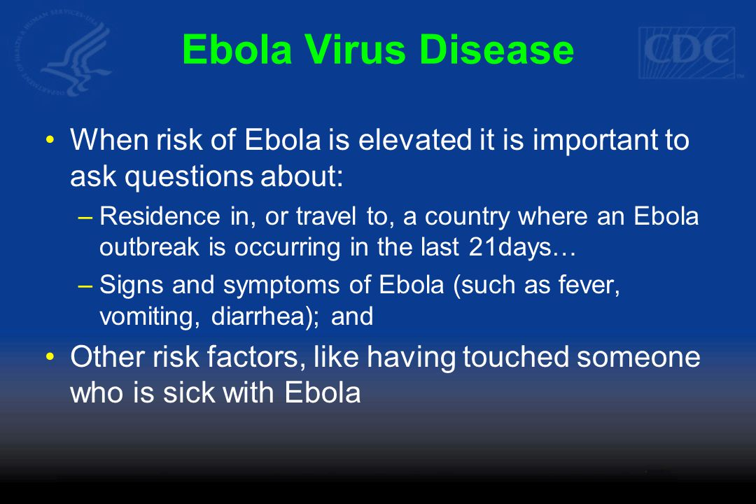 Ebola Virus Disease When risk of Ebola is elevated it is important to ask questions about: –Residence in, or travel to, a country where an Ebola outbreak is occurring in the last 21days… –Signs and symptoms of Ebola (such as fever, vomiting, diarrhea); and Other risk factors, like having touched someone who is sick with Ebola
