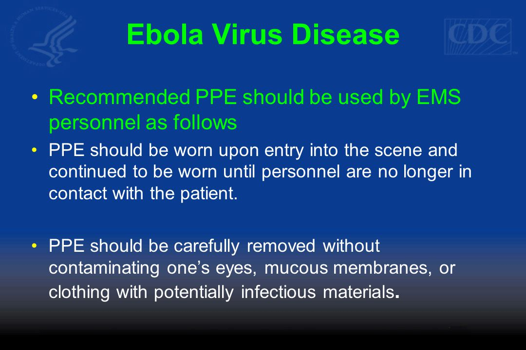 Ebola Virus Disease Recommended PPE should be used by EMS personnel as follows PPE should be worn upon entry into the scene and continued to be worn until personnel are no longer in contact with the patient.