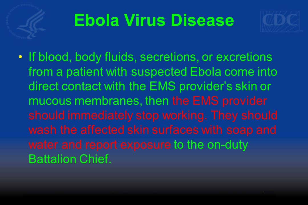 Ebola Virus Disease If blood, body fluids, secretions, or excretions from a patient with suspected Ebola come into direct contact with the EMS provider's skin or mucous membranes, then the EMS provider should immediately stop working.