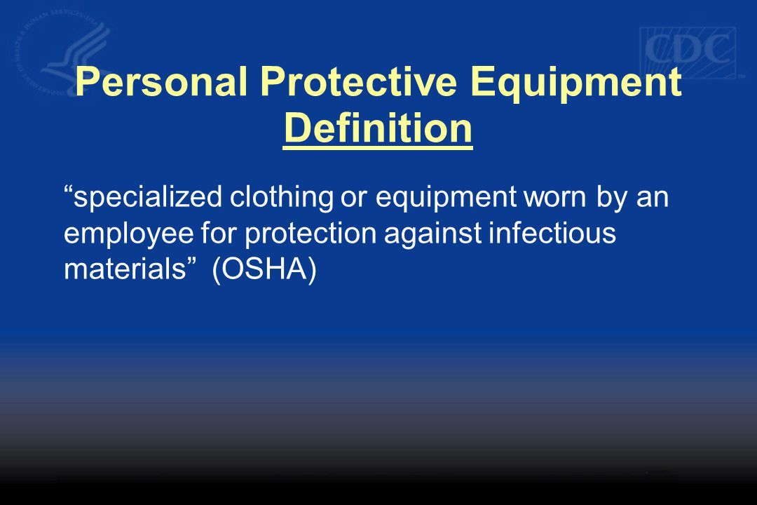 Personal Protective Equipment Definition specialized clothing or equipment worn by an employee for protection against infectious materials (OSHA)