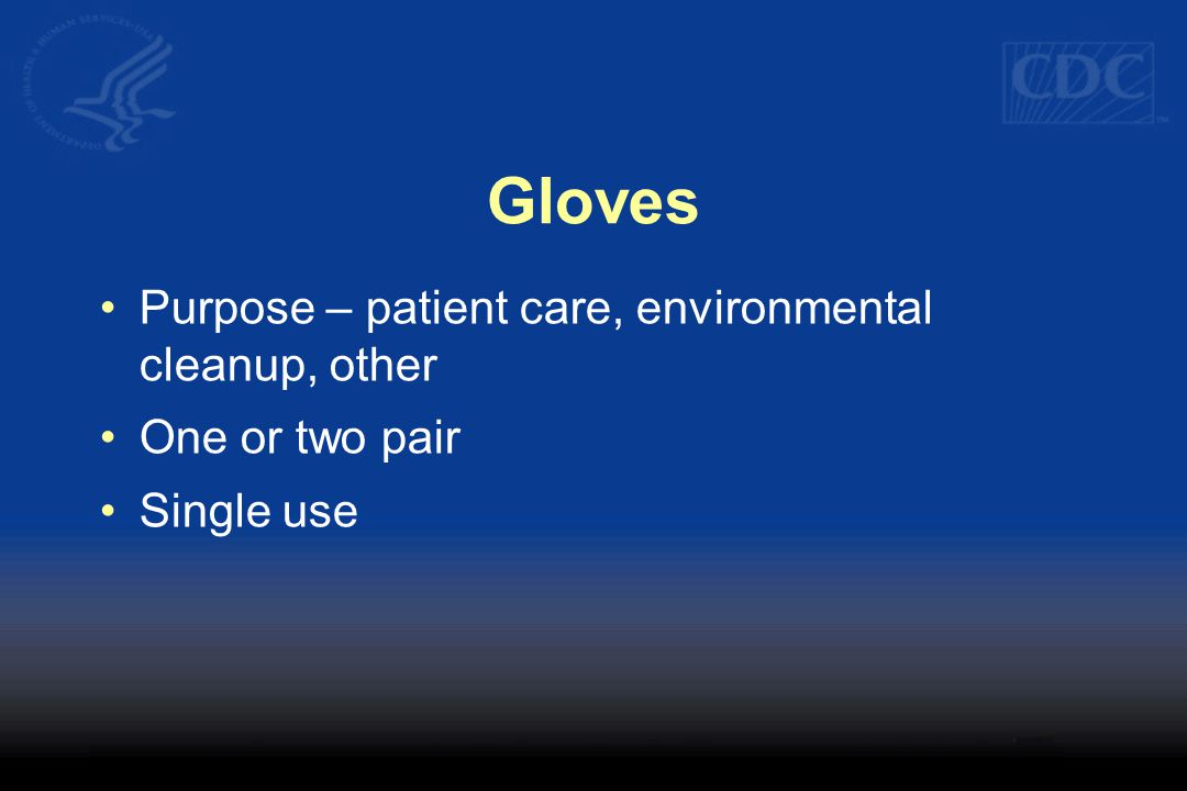 Gloves Purpose – patient care, environmental cleanup, other One or two pair Single use