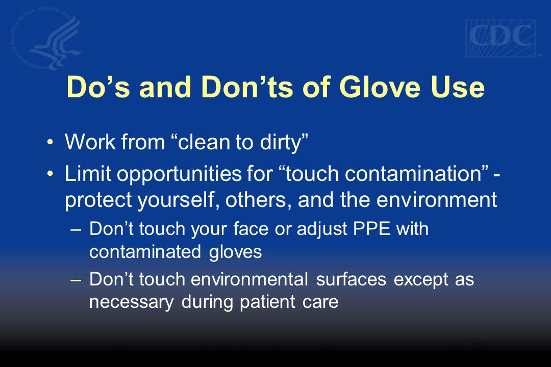 "Do's and Don'ts of Glove Use Work from ""clean to dirty"" Limit opportunities for ""touch contamination"" - protect yourself, others, and the environment"