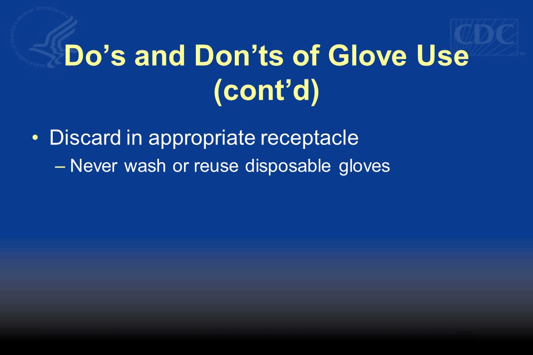 Do's and Don'ts of Glove Use (cont'd) Discard in appropriate receptacle –Never wash or reuse disposable gloves