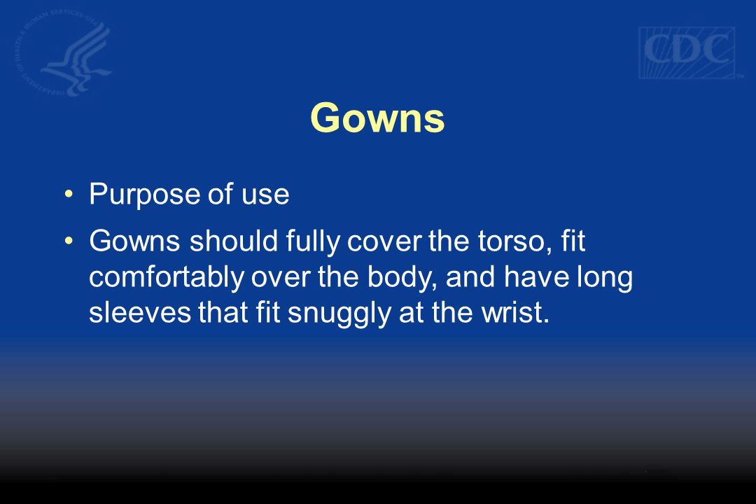 Gowns Purpose of use Gowns should fully cover the torso, fit comfortably over the body, and have long sleeves that fit snuggly at the wrist.