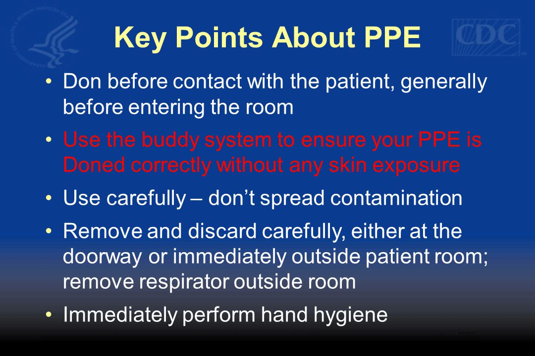 Key Points About PPE Don before contact with the patient, generally before entering the room Use the buddy system to ensure your PPE is Doned correctly without any skin exposure Use carefully – don't spread contamination Remove and discard carefully, either at the doorway or immediately outside patient room; remove respirator outside room Immediately perform hand hygiene