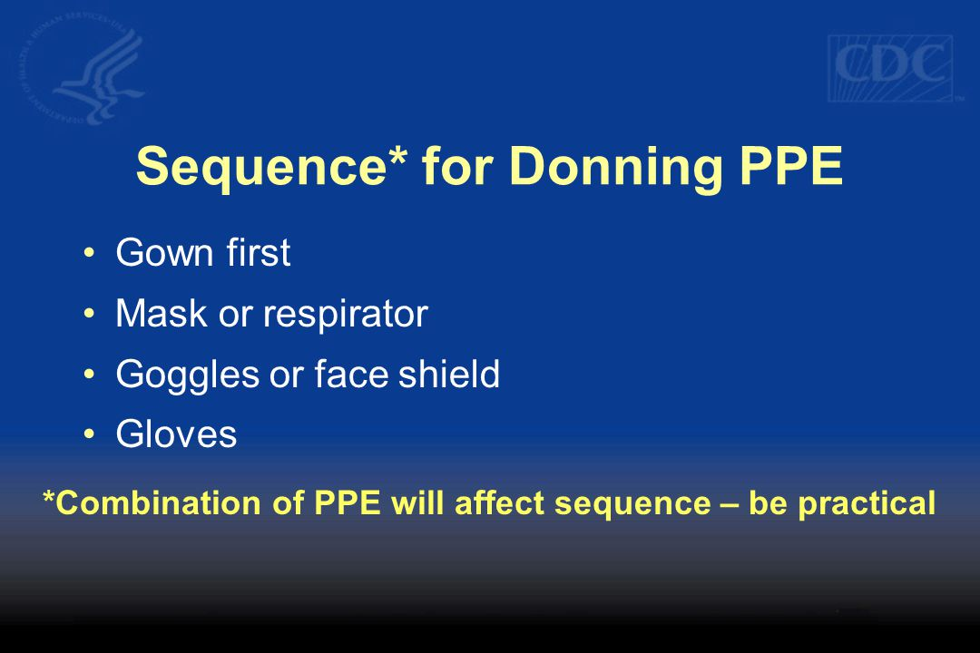 Sequence* for Donning PPE Gown first Mask or respirator Goggles or face shield Gloves *Combination of PPE will affect sequence – be practical