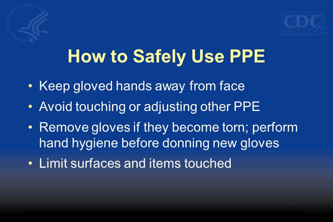 How to Safely Use PPE Keep gloved hands away from face Avoid touching or adjusting other PPE Remove gloves if they become torn; perform hand hygiene before donning new gloves Limit surfaces and items touched