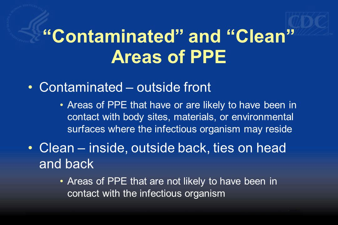 Contaminated and Clean Areas of PPE Contaminated – outside front Areas of PPE that have or are likely to have been in contact with body sites, materials, or environmental surfaces where the infectious organism may reside Clean – inside, outside back, ties on head and back Areas of PPE that are not likely to have been in contact with the infectious organism