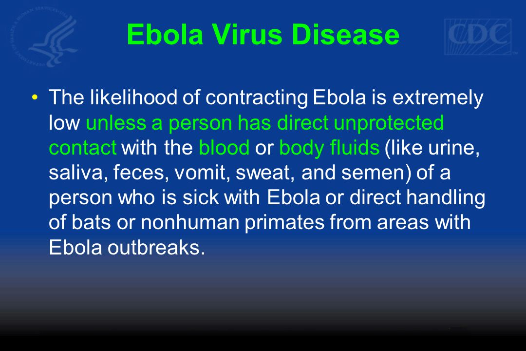 Ebola Virus Disease The likelihood of contracting Ebola is extremely low unless a person has direct unprotected contact with the blood or body fluids (like urine, saliva, feces, vomit, sweat, and semen) of a person who is sick with Ebola or direct handling of bats or nonhuman primates from areas with Ebola outbreaks.