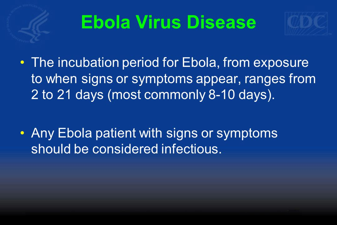 Ebola Virus Disease The incubation period for Ebola, from exposure to when signs or symptoms appear, ranges from 2 to 21 days (most commonly 8-10 days