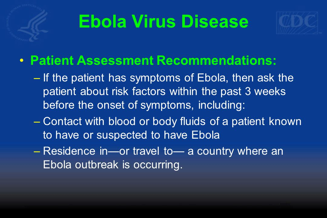 Ebola Virus Disease Patient Assessment Recommendations: –If the patient has symptoms of Ebola, then ask the patient about risk factors within the past 3 weeks before the onset of symptoms, including: –Contact with blood or body fluids of a patient known to have or suspected to have Ebola –Residence in—or travel to— a country where an Ebola outbreak is occurring.