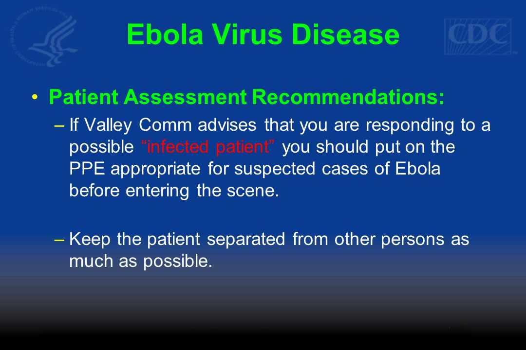 Ebola Virus Disease Patient Assessment Recommendations: –If Valley Comm advises that you are responding to a possible infected patient you should put on the PPE appropriate for suspected cases of Ebola before entering the scene.