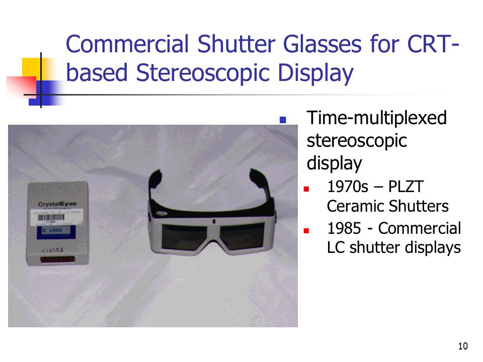 10 Commercial Shutter Glasses for CRT- based Stereoscopic Display Time-multiplexed stereoscopic display 1970s – PLZT Ceramic Shutters 1985 - Commercial LC shutter displays