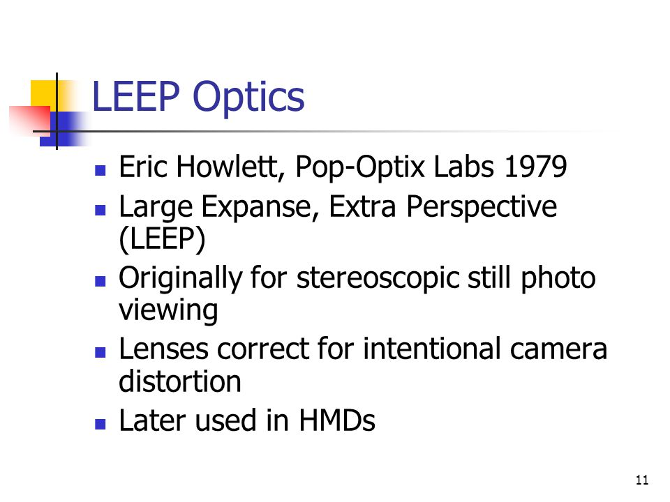 11 LEEP Optics Eric Howlett, Pop-Optix Labs 1979 Large Expanse, Extra Perspective (LEEP) Originally for stereoscopic still photo viewing Lenses correc