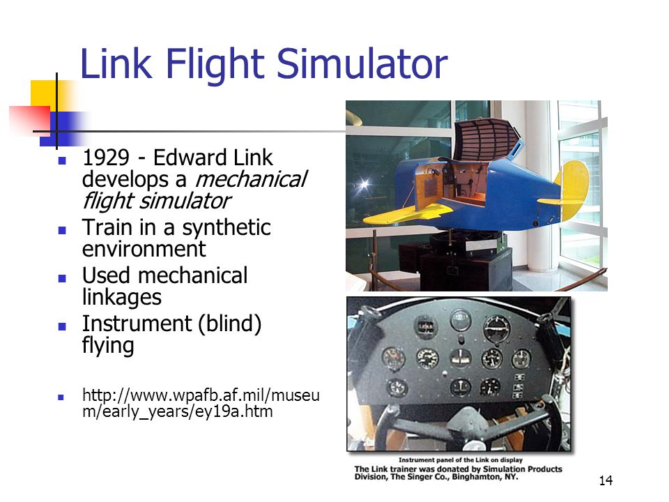 14 Link Flight Simulator 1929 - Edward Link develops a mechanical flight simulator Train in a synthetic environment Used mechanical linkages Instrumen